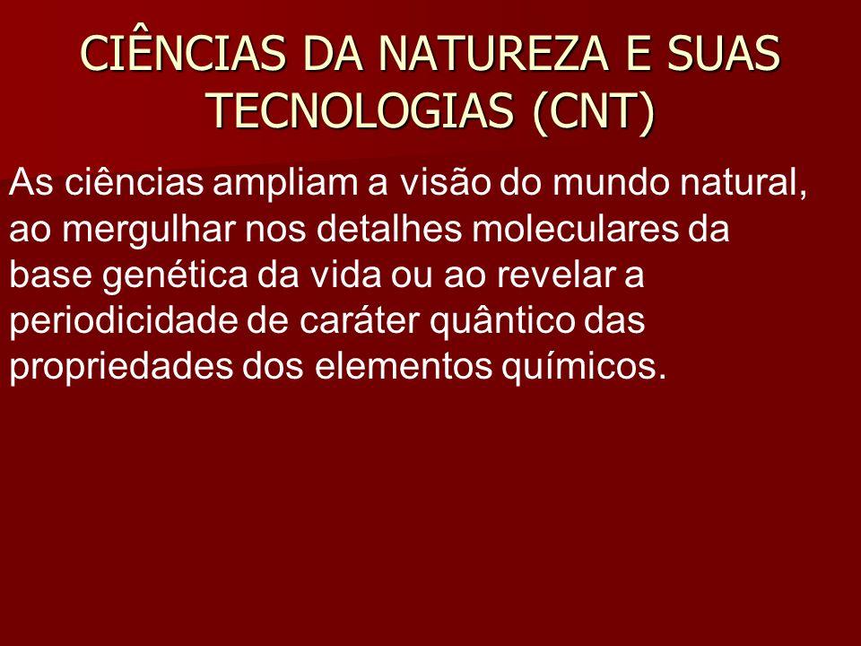 CIÊNCIAS DA NATUREZA E SUAS TECNOLOGIAS (CNT) As ciências ampliam a visão do mundo natural, ao mergulhar nos detalhes moleculares da base genética da vida ou ao revelar a periodicidade de caráter quântico das propriedades dos elementos químicos.