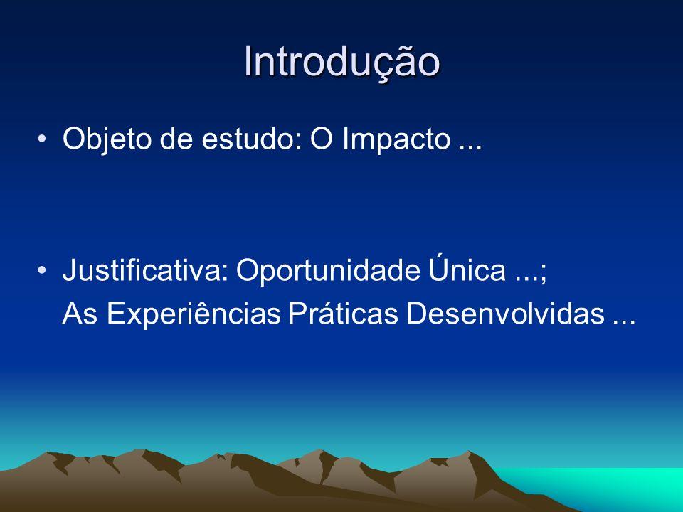 Introdução Objeto de estudo: O Impacto... Justificativa: Oportunidade Única...; As Experiências Práticas Desenvolvidas...