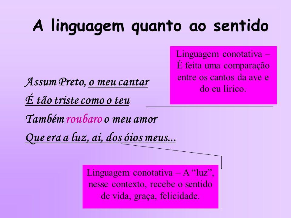 A linguagem quanto ao sentido Assum Preto, o meu cantar É tão triste como o teu Também roubaro o meu amor Que era a luz, ai, dos óios meus... Linguage