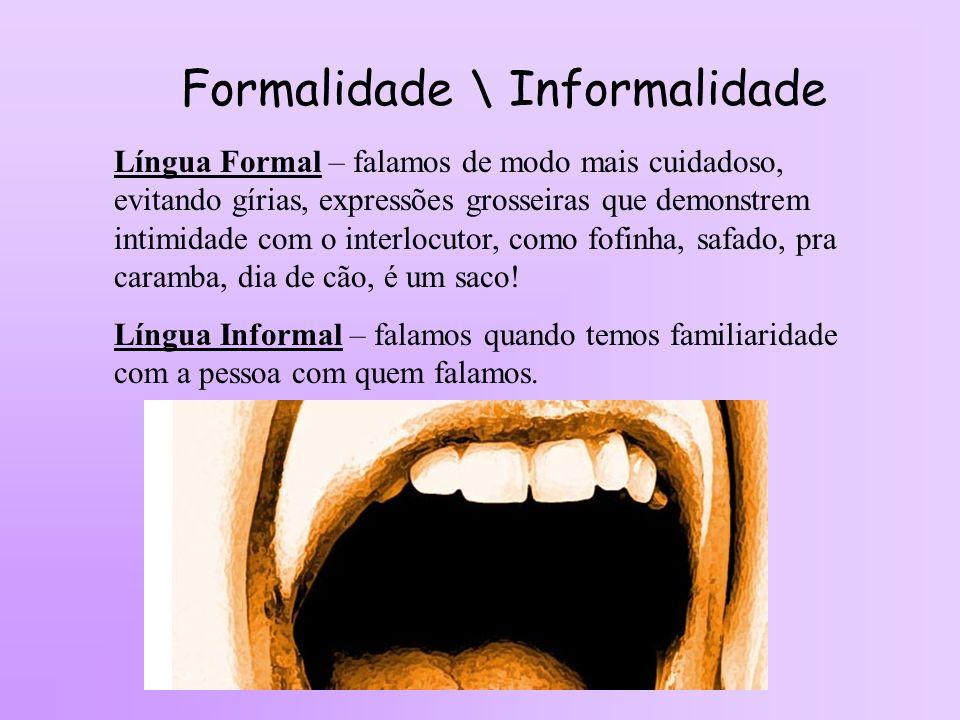Formalidade \ Informalidade Língua Formal – falamos de modo mais cuidadoso, evitando gírias, expressões grosseiras que demonstrem intimidade com o int