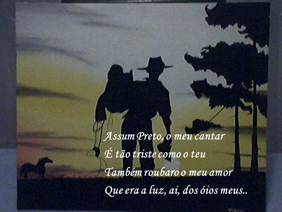 Assum Preto, o meu cantar É tão triste como o teu Também roubaro o meu amor Que era a luz, ai, dos óios meus..
