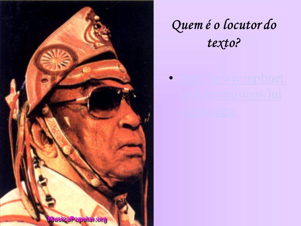 Quem é o locutor do texto? http://www.mpbnet. com.br/musicos/lui z.gonzaga/http://www.mpbnet. com.br/musicos/lui z.gonzaga/