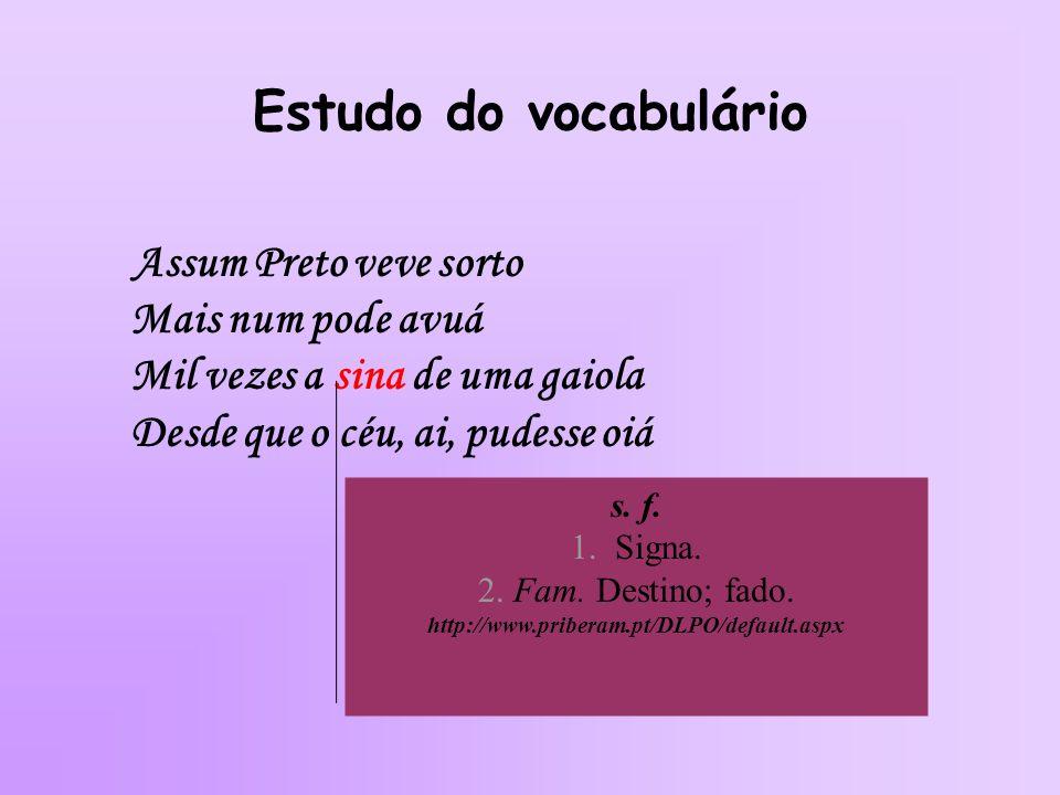 Estudo do vocabulário Assum Preto veve sorto Mais num pode avuá Mil vezes a sina de uma gaiola Desde que o céu, ai, pudesse oiá s. f. 1. Signa. 2. Fam