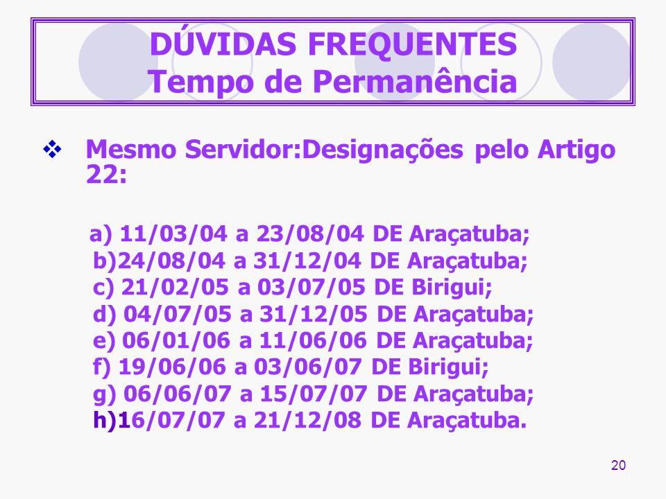 20 DÚVIDAS FREQUENTES Tempo de Permanência Mesmo Servidor:Designações pelo Artigo 22: a) 11/03/04 a 23/08/04 DE Araçatuba; b)24/08/04 a 31/12/04 DE Ar