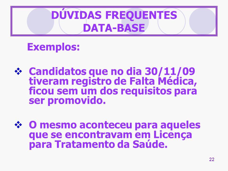 22 DÚVIDAS FREQUENTES DATA-BASE Exemplos: Candidatos que no dia 30/11/09 tiveram registro de Falta Médica, ficou sem um dos requisitos para ser promov