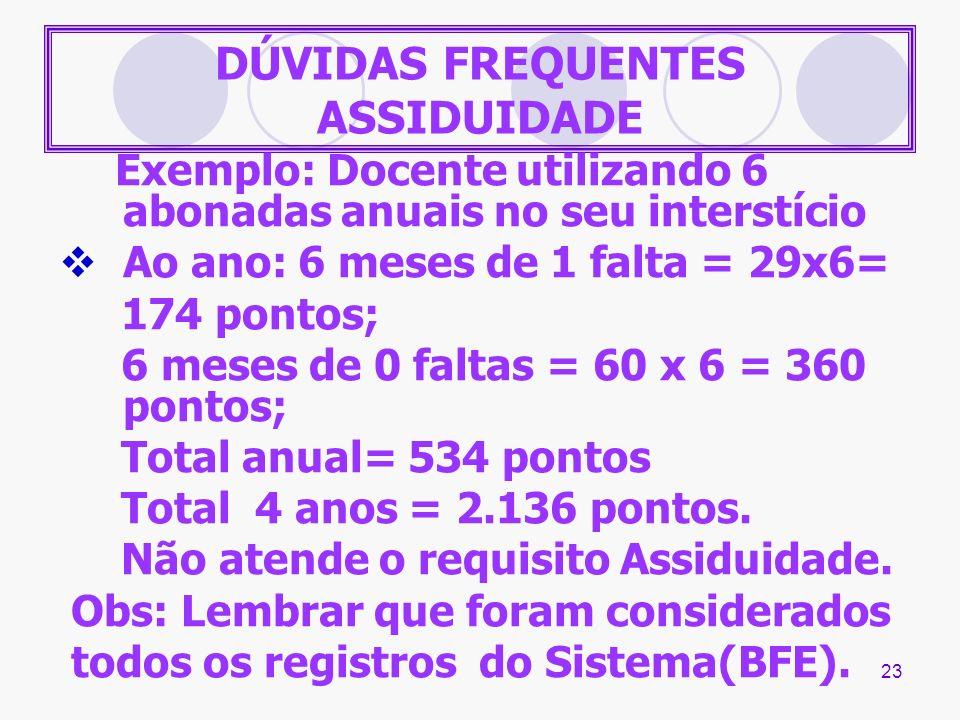 23 DÚVIDAS FREQUENTES ASSIDUIDADE Exemplo: Docente utilizando 6 abonadas anuais no seu interstício Ao ano: 6 meses de 1 falta = 29x6= 174 pontos; 6 me