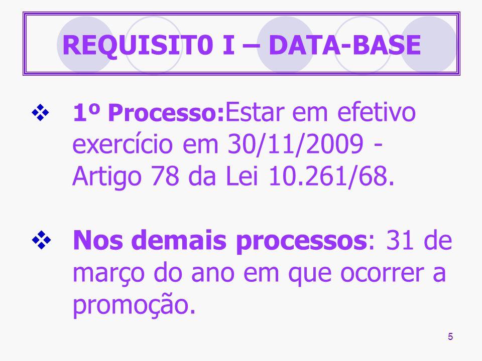 5 REQUISIT0 I – DATA-BASE 1º Processo: Estar em efetivo exercício em 30/11/2009 - Artigo 78 da Lei 10.261/68. Nos demais processos: 31 de março do ano