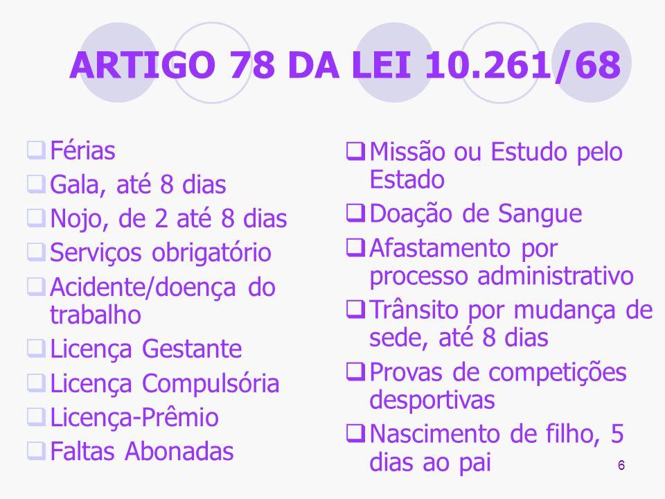 6 ARTIGO 78 DA LEI 10.261/68 Férias Gala, até 8 dias Nojo, de 2 até 8 dias Serviços obrigatório Acidente/doença do trabalho Licença Gestante Licença C