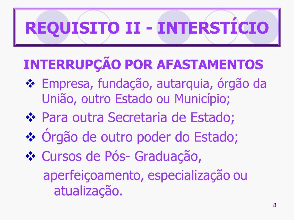 8 REQUISITO II - INTERSTÍCIO INTERRUPÇÃO POR AFASTAMENTOS Empresa, fundação, autarquia, órgão da União, outro Estado ou Município; Para outra Secretar