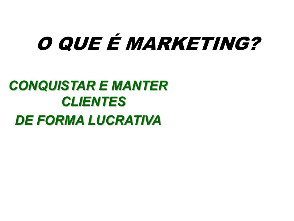 O QUE É MARKETING? CONQUISTAR E MANTER CLIENTES DE FORMA LUCRATIVA