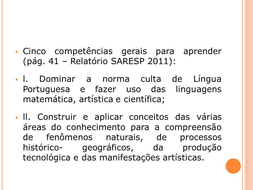 Cinco competências gerais para aprender (pág. 41 – Relatório SARESP 2011): l. Dominar a norma culta de Língua Portuguesa e fazer uso das linguagens ma