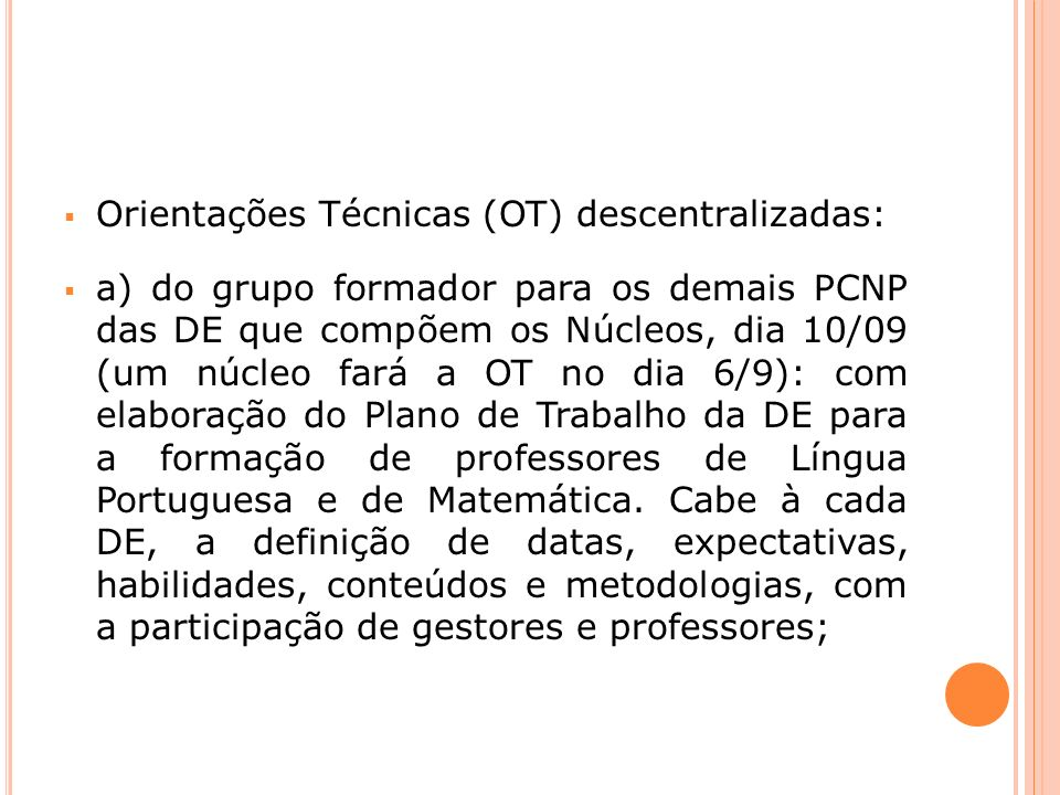 b) realização da formação de professores de Língua Portuguesa e Matemática, pelos PCNP de cada uma das DE envolvidas, no período de 10/09 a 7/10; c) retorno dos PCNP aos núcleos de formação em 10/10 para a elaboração do relatório das atividades realizadas.