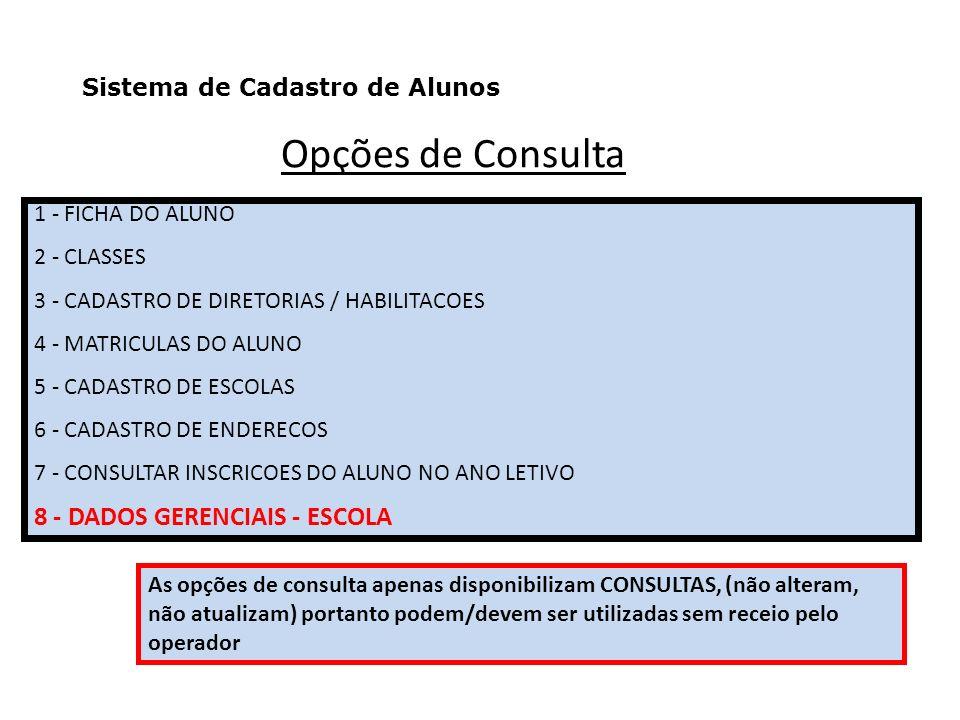 Opções de Consulta 1 - FICHA DO ALUNO 2 - CLASSES 3 - CADASTRO DE DIRETORIAS / HABILITACOES 4 - MATRICULAS DO ALUNO 5 - CADASTRO DE ESCOLAS 6 - CADASTRO DE ENDERECOS 7 - CONSULTAR INSCRICOES DO ALUNO NO ANO LETIVO 8 - DADOS GERENCIAIS - ESCOLA As opções de consulta apenas disponibilizam CONSULTAS, (não alteram, não atualizam) portanto podem/devem ser utilizadas sem receio pelo operador Sistema de Cadastro de Alunos