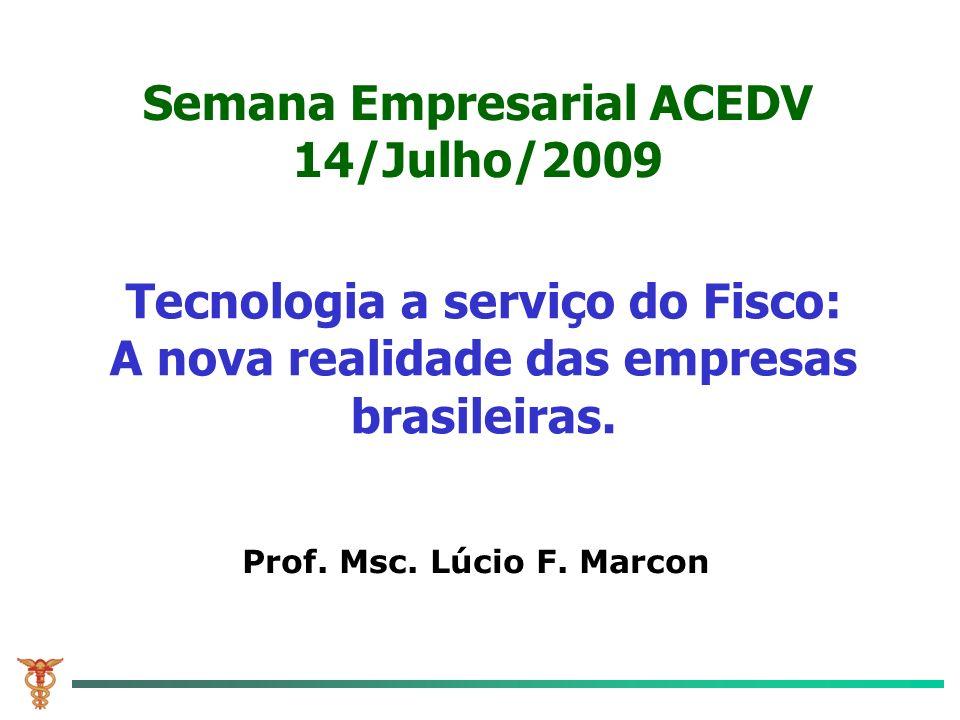 Tecnologia a serviço do Fisco: A nova realidade das empresas brasileiras. Prof. Msc. Lúcio F. Marcon Semana Empresarial ACEDV 14/Julho/2009