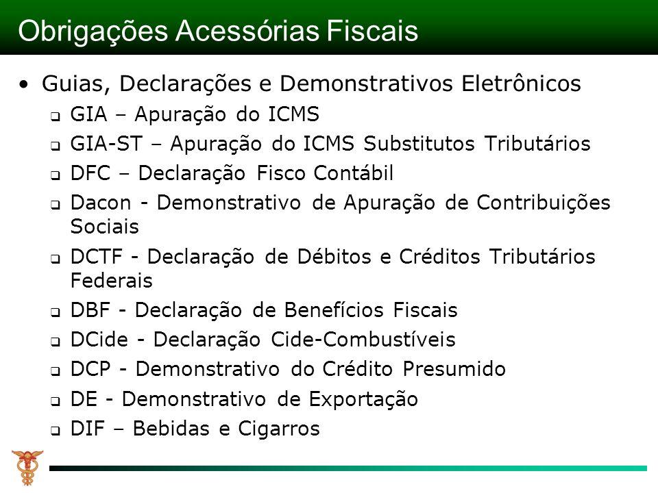 Obrigações Acessórias Fiscais Guias, Declarações e Demonstrativos Eletrônicos GIA – Apuração do ICMS GIA-ST – Apuração do ICMS Substitutos Tributários DFC – Declaração Fisco Contábil Dacon - Demonstrativo de Apuração de Contribuições Sociais DCTF - Declaração de Débitos e Créditos Tributários Federais DBF - Declaração de Benefícios Fiscais DCide - Declaração Cide-Combustíveis DCP - Demonstrativo do Crédito Presumido DE - Demonstrativo de Exportação DIF – Bebidas e Cigarros