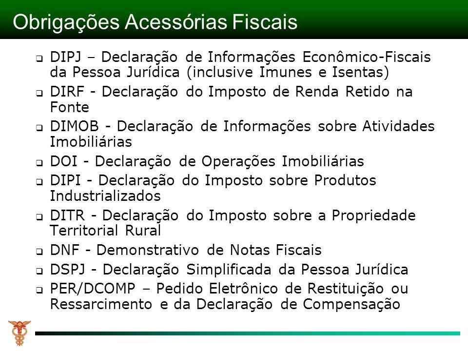 Obrigações Acessórias Fiscais DIPJ – Declaração de Informações Econômico-Fiscais da Pessoa Jurídica (inclusive Imunes e Isentas) DIRF - Declaração do