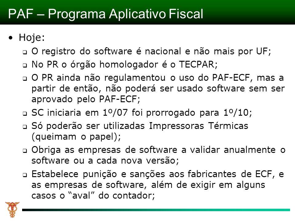 Hoje: O registro do software é nacional e não mais por UF; No PR o órgão homologador é o TECPAR; O PR ainda não regulamentou o uso do PAF-ECF, mas a partir de então, não poderá ser usado software sem ser aprovado pelo PAF-ECF; SC iniciaria em 1º/07 foi prorrogado para 1º/10; Só poderão ser utilizadas Impressoras Térmicas (queimam o papel); Obriga as empresas de software a validar anualmente o software ou a cada nova versão; Estabelece punição e sanções aos fabricantes de ECF, e as empresas de software, além de exigir em alguns casos o aval do contador; PAF – Programa Aplicativo Fiscal