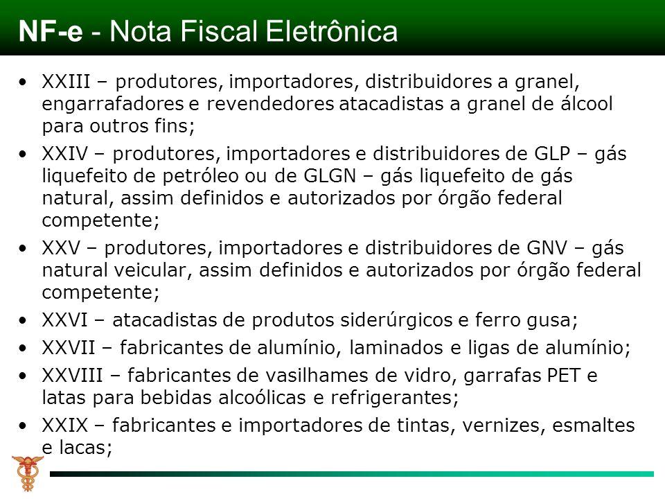 NF-e - Nota Fiscal Eletrônica XXIII – produtores, importadores, distribuidores a granel, engarrafadores e revendedores atacadistas a granel de álcool para outros fins; XXIV – produtores, importadores e distribuidores de GLP – gás liquefeito de petróleo ou de GLGN – gás liquefeito de gás natural, assim definidos e autorizados por órgão federal competente; XXV – produtores, importadores e distribuidores de GNV – gás natural veicular, assim definidos e autorizados por órgão federal competente; XXVI – atacadistas de produtos siderúrgicos e ferro gusa; XXVII – fabricantes de alumínio, laminados e ligas de alumínio; XXVIII – fabricantes de vasilhames de vidro, garrafas PET e latas para bebidas alcoólicas e refrigerantes; XXIX – fabricantes e importadores de tintas, vernizes, esmaltes e lacas;