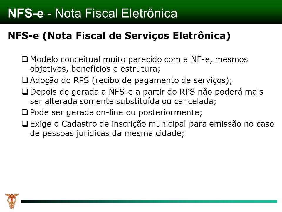 NFS-e (Nota Fiscal de Serviços Eletrônica) Modelo conceitual muito parecido com a NF-e, mesmos objetivos, benefícios e estrutura; Adoção do RPS (recibo de pagamento de serviços); Depois de gerada a NFS-e a partir do RPS não poderá mais ser alterada somente substituída ou cancelada; Pode ser gerada on-line ou posteriormente; Exige o Cadastro de inscrição municipal para emissão no caso de pessoas jurídicas da mesma cidade; NFS-e - Nota Fiscal Eletrônica