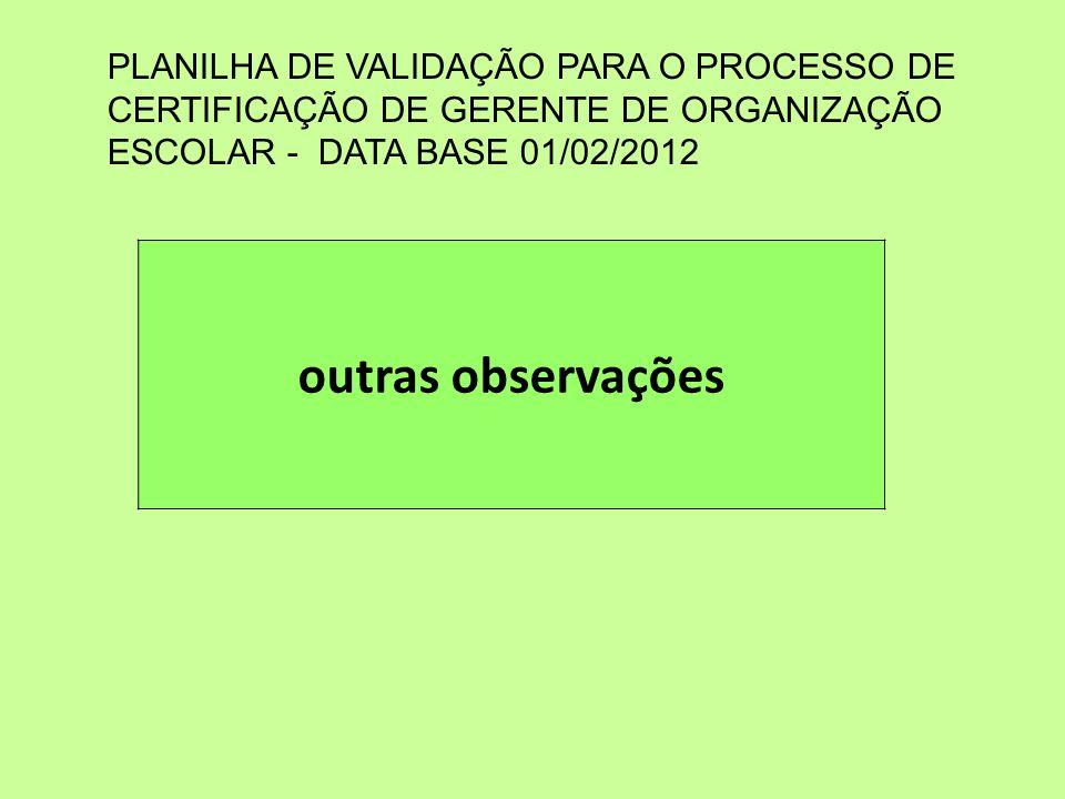 outras observações PLANILHA DE VALIDAÇÃO PARA O PROCESSO DE CERTIFICAÇÃO DE GERENTE DE ORGANIZAÇÃO ESCOLAR - DATA BASE 01/02/2012