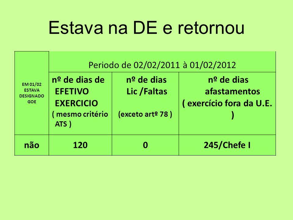 Estava na DE e retornou EM 01/02 ESTAVA DESIGNADO GOE Periodo de 02/02/2011 à 01/02/2012 nº de dias de EFETIVO EXERCICIO ( mesmo critério ATS ) nº de dias Lic /Faltas (exceto artº 78 ) nº de dias afastamentos ( exercício fora da U.E.