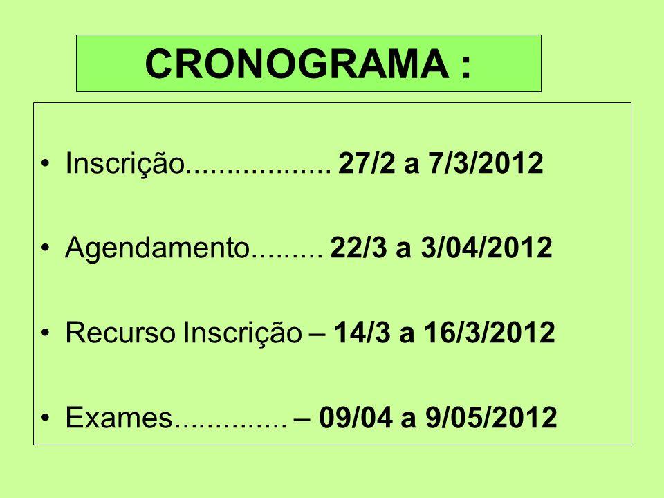 CRONOGRAMA : Inscrição.................. 27/2 a 7/3/2012 Agendamento......... 22/3 a 3/04/2012 Recurso Inscrição – 14/3 a 16/3/2012 Exames............