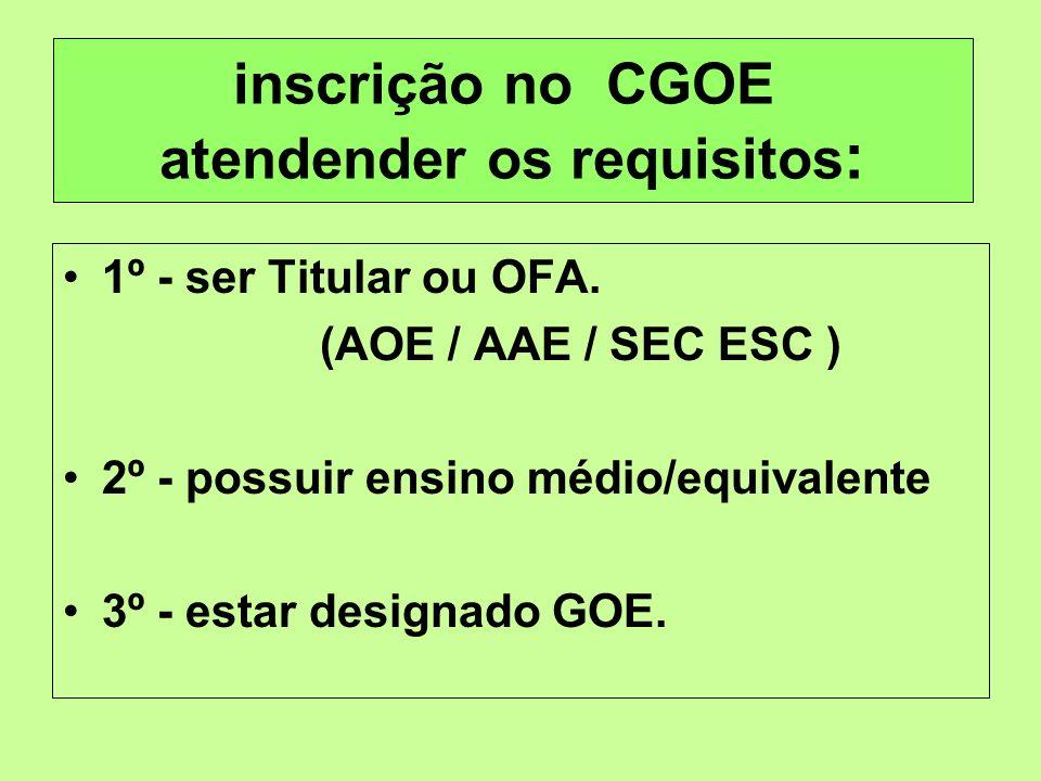 inscrição no CGOE atendender os requisitos : 1º - ser Titular ou OFA. (AOE / AAE / SEC ESC ) 2º - possuir ensino médio/equivalente 3º - estar designad
