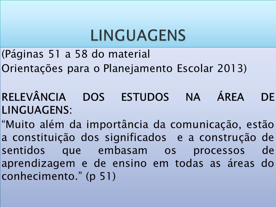 (Páginas 51 a 58 do material Orientações para o Planejamento Escolar 2013) RELEVÂNCIA DOS ESTUDOS NA ÁREA DE LINGUAGENS: Muito além da importância da