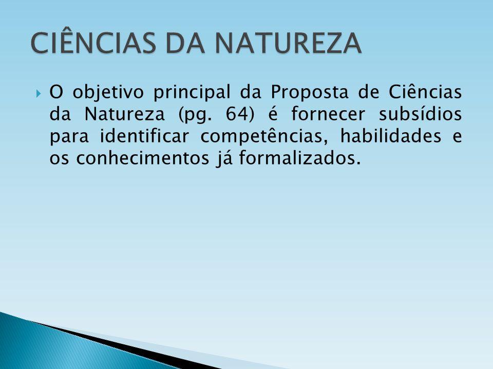 O objetivo principal da Proposta de Ciências da Natureza (pg. 64) é fornecer subsídios para identificar competências, habilidades e os conhecimentos j