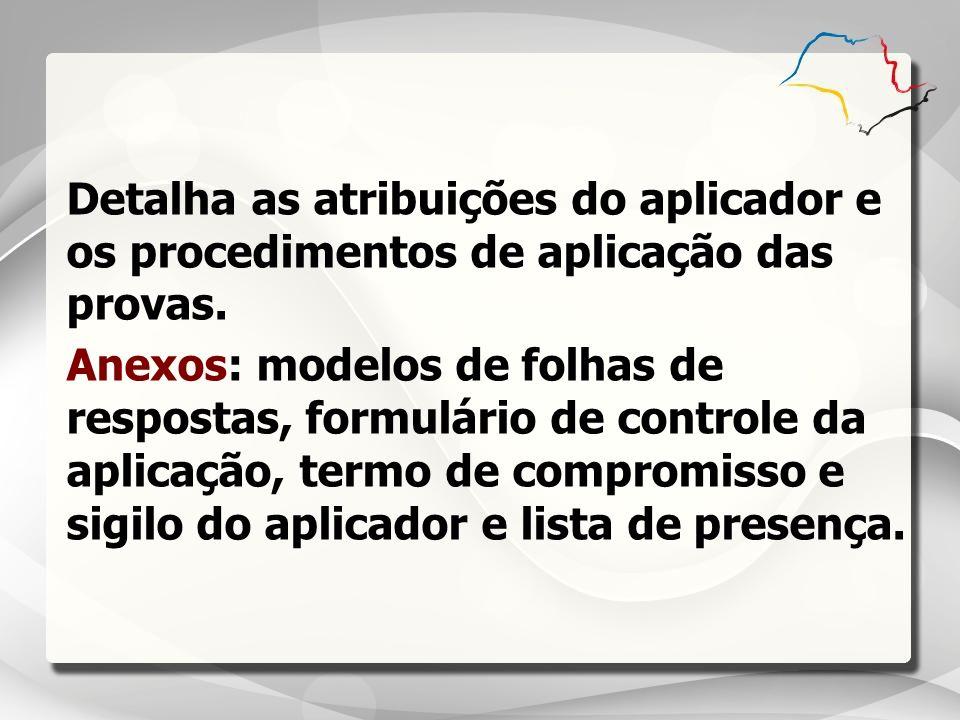 Detalha as atribuições do aplicador e os procedimentos de aplicação das provas. Anexos: modelos de folhas de respostas, formulário de controle da apli