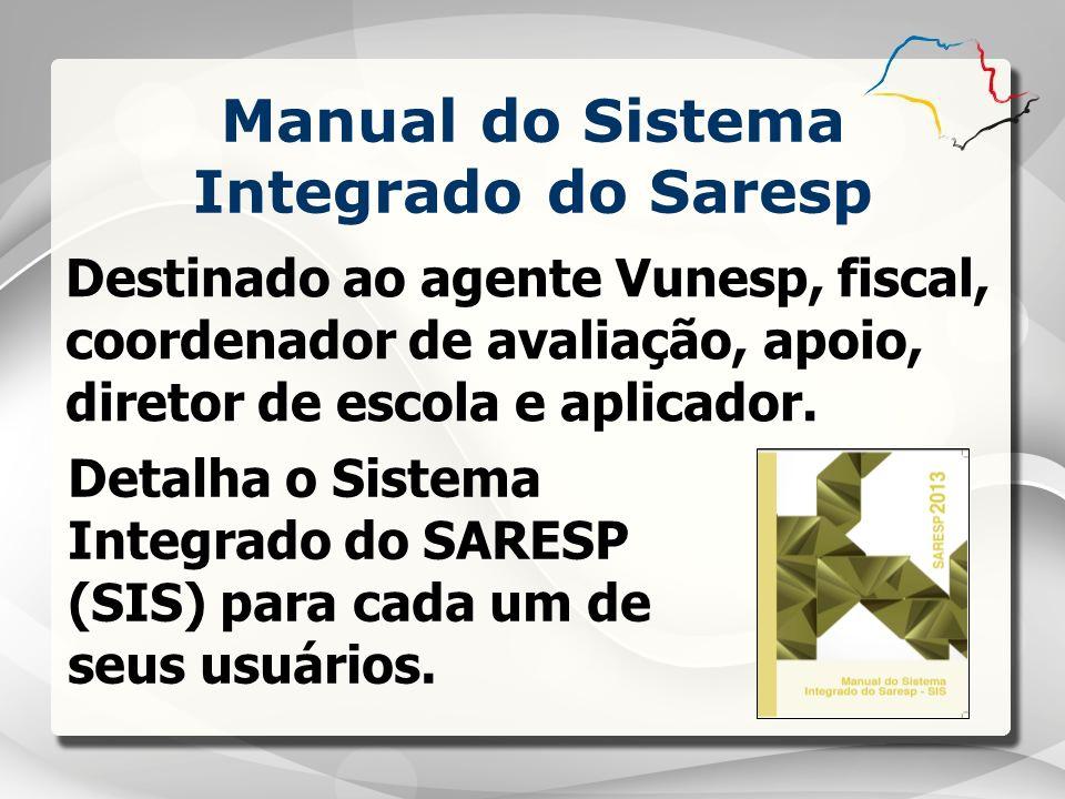 Manual do Sistema Integrado do Saresp Destinado ao agente Vunesp, fiscal, coordenador de avaliação, apoio, diretor de escola e aplicador. Detalha o Si