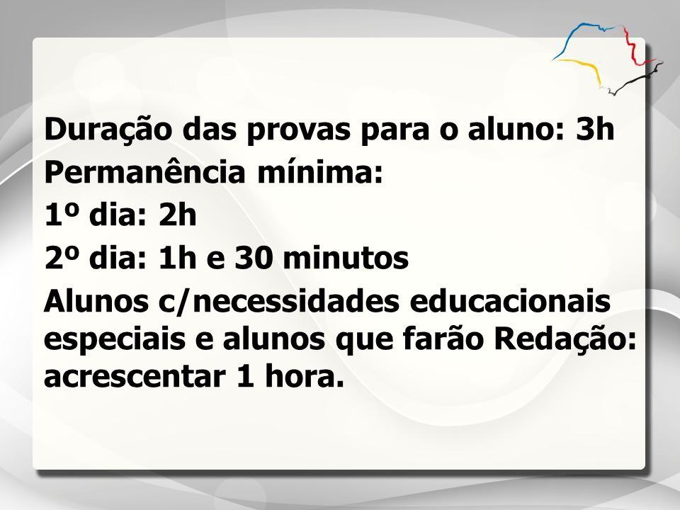 Duração das provas para o aluno: 3h Permanência mínima: 1º dia: 2h 2º dia: 1h e 30 minutos Alunos c/necessidades educacionais especiais e alunos que f