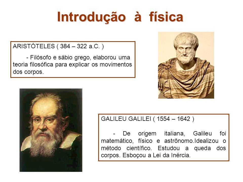 ARISTÓTELES ( 384 – 322 a.C. ) - Filósofo e sábio grego, elaborou uma teoria filosófica para explicar os movimentos dos corpos. GALILEU GALILEI ( 1554