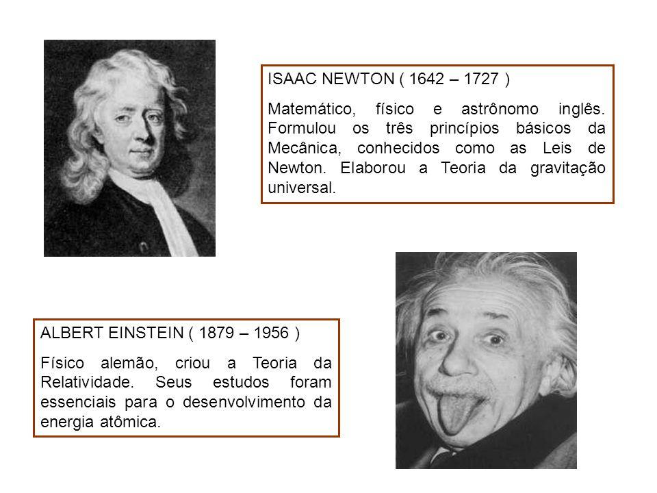 ALBERT EINSTEIN ( 1879 – 1956 ) Físico alemão, criou a Teoria da Relatividade. Seus estudos foram essenciais para o desenvolvimento da energia atômica
