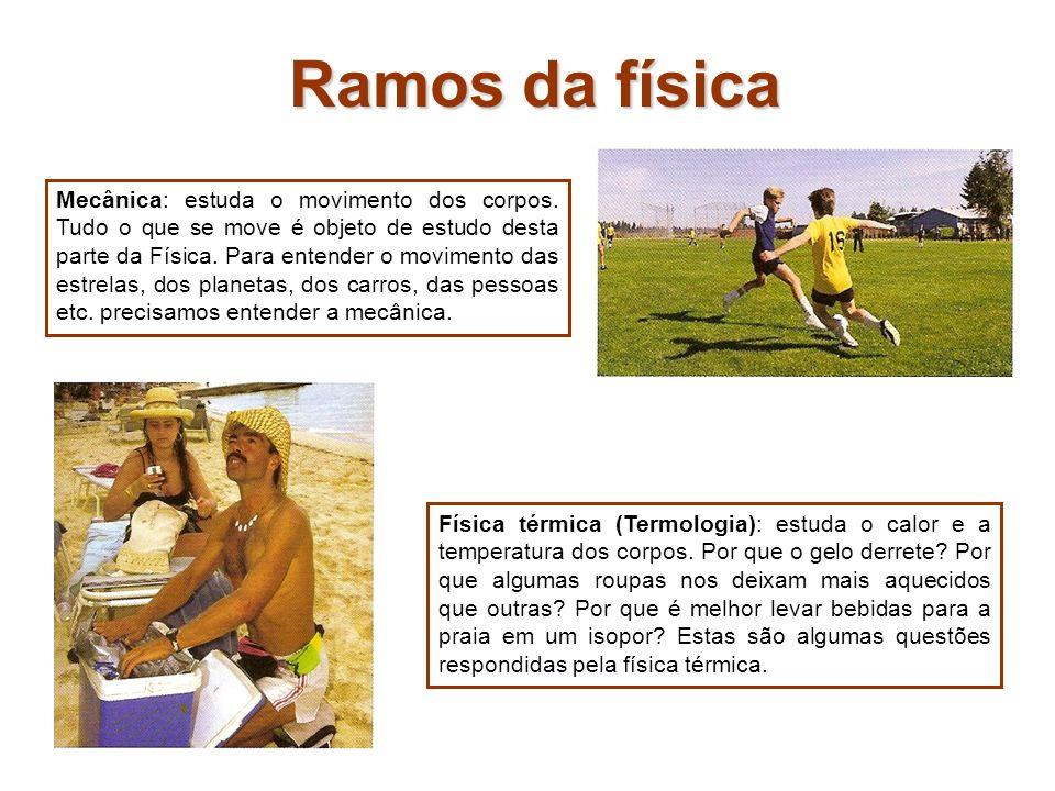 Ramos da física Mecânica: estuda o movimento dos corpos. Tudo o que se move é objeto de estudo desta parte da Física. Para entender o movimento das es