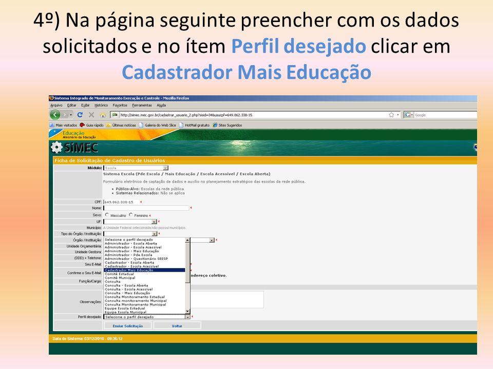 4º) Na página seguinte preencher com os dados solicitados e no ítem Perfil desejado clicar em Cadastrador Mais Educação