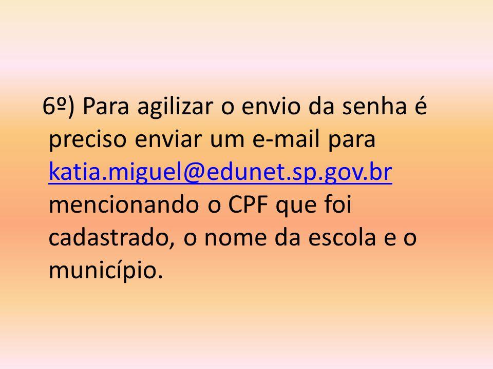 6º) Para agilizar o envio da senha é preciso enviar um e-mail para katia.miguel@edunet.sp.gov.br mencionando o CPF que foi cadastrado, o nome da escol
