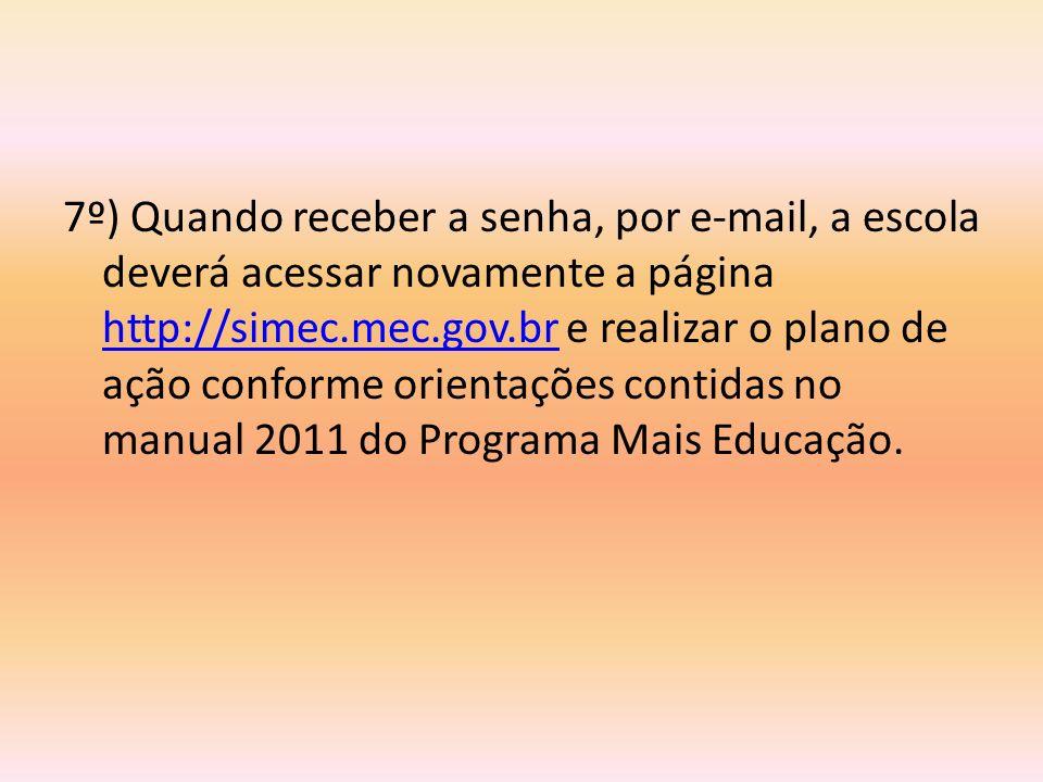7º) Quando receber a senha, por e-mail, a escola deverá acessar novamente a página http://simec.mec.gov.br e realizar o plano de ação conforme orienta