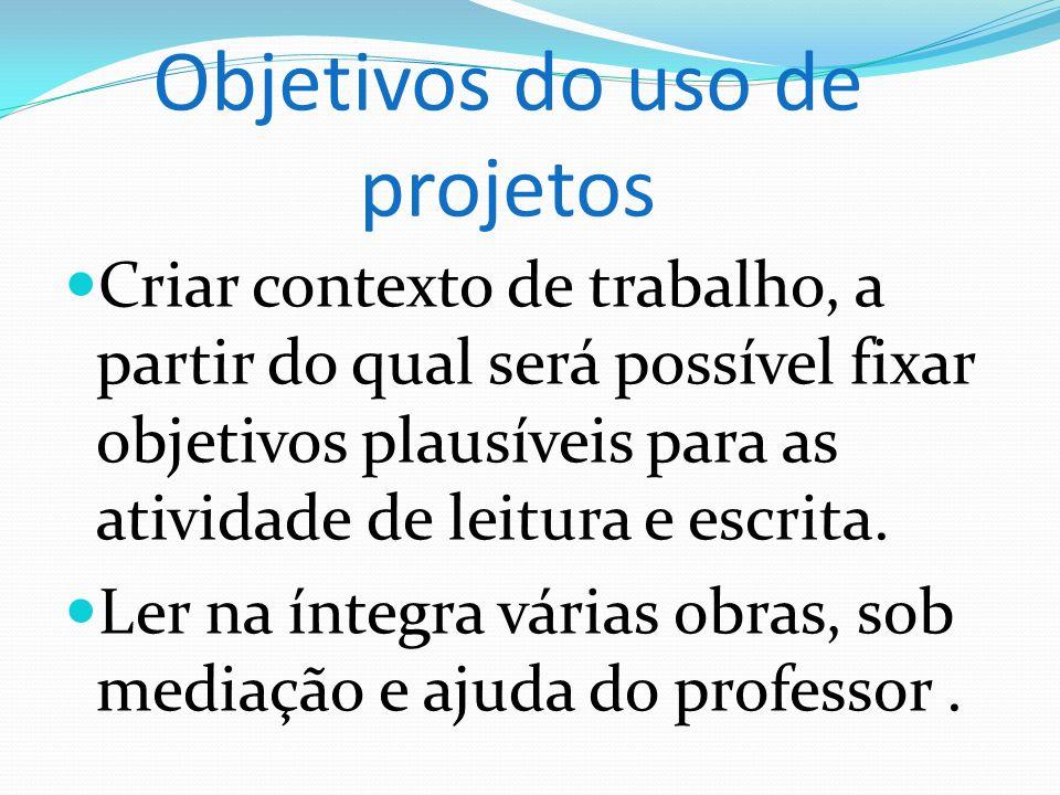 Objetivos do uso de projetos Criar contexto de trabalho, a partir do qual será possível fixar objetivos plausíveis para as atividade de leitura e escr