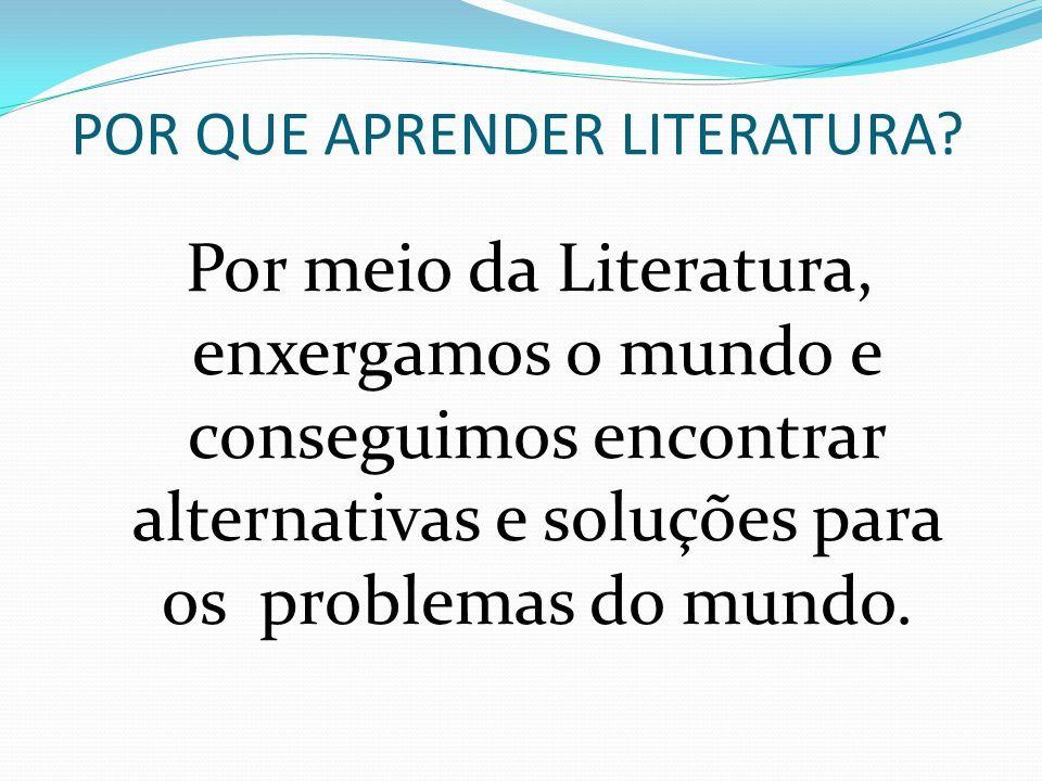 POR QUE APRENDER LITERATURA? Por meio da Literatura, enxergamos o mundo e conseguimos encontrar alternativas e soluções para os problemas do mundo.