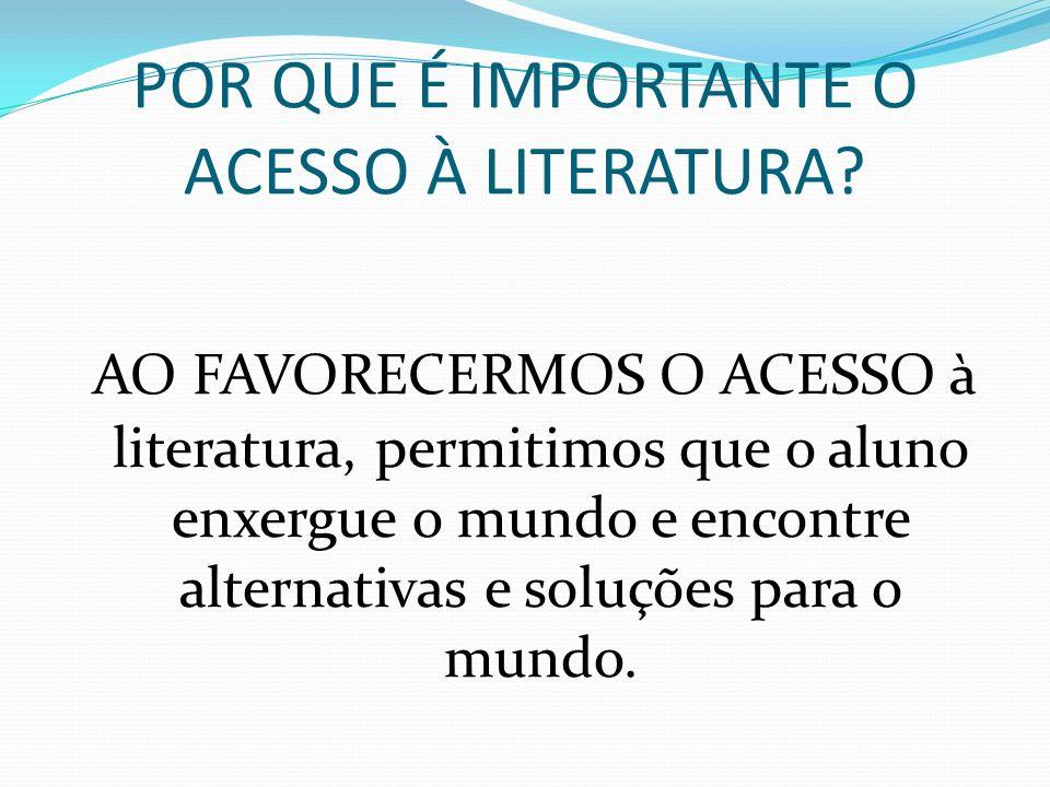 POR QUE É IMPORTANTE O ACESSO À LITERATURA? AO FAVORECERMOS O ACESSO à literatura, permitimos que o aluno enxergue o mundo e encontre alternativas e s