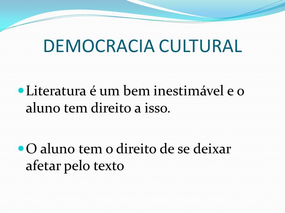 DEMOCRACIA CULTURAL Literatura é um bem inestimável e o aluno tem direito a isso. O aluno tem o direito de se deixar afetar pelo texto