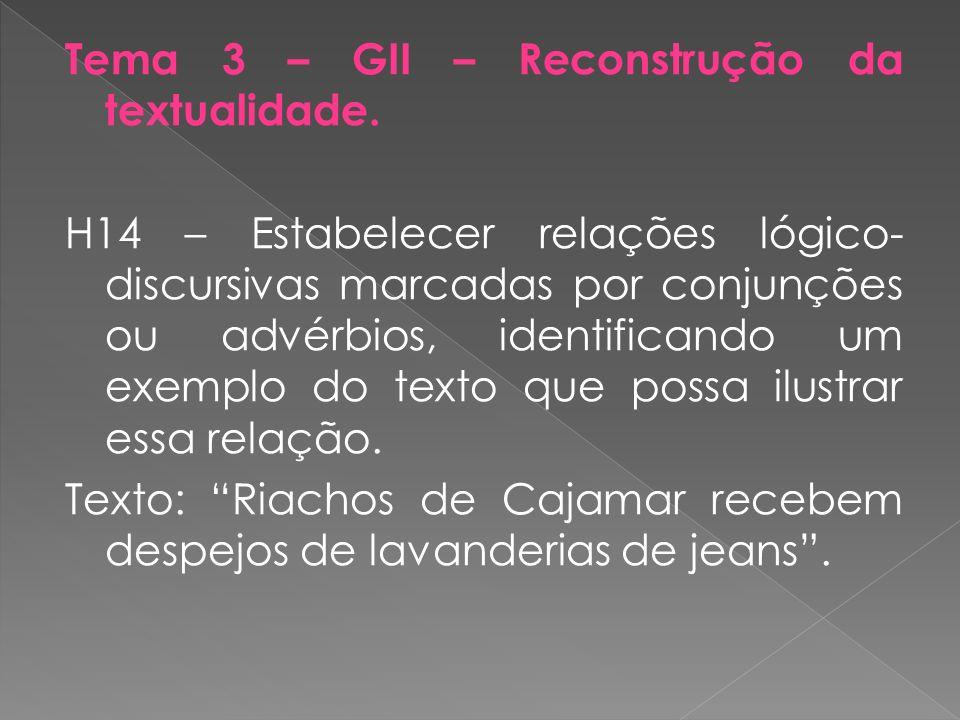 Tema 3 – GII – Reconstrução da textualidade. H14 – Estabelecer relações lógico- discursivas marcadas por conjunções ou advérbios, identificando um exe