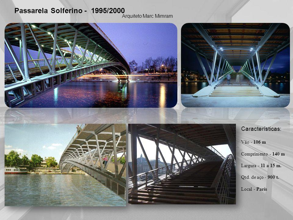 Passarela Solferino - 1995/2000 Arquiteto Marc Mimram Características: Vão - 106 m Comprimento - 140 m Largura - 11 a 15 m. Qtd. de aço - 900 t. Local