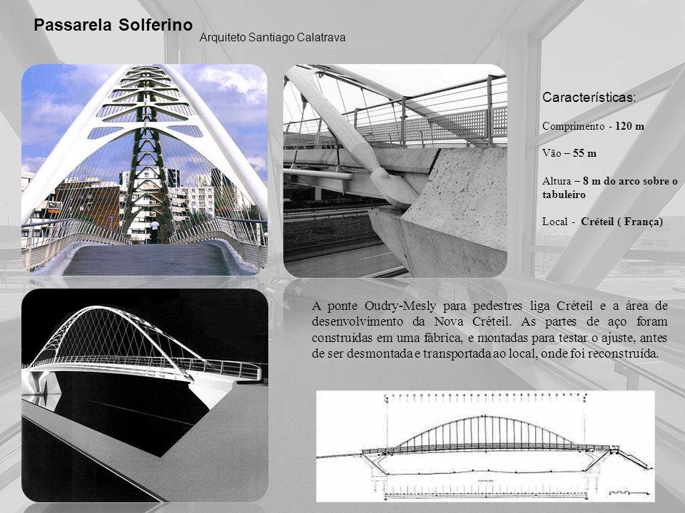 Passarela Solferino Arquiteto Santiago Calatrava Características: Comprimento - 120 m Vão – 55 m Altura – 8 m do arco sobre o tabuleiro Local - Crétei