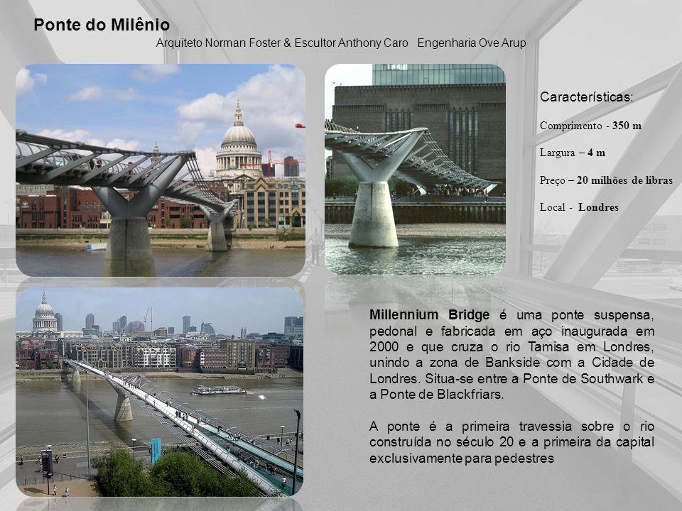 Ponte do Milênio Arquiteto Norman Foster & Escultor Anthony Caro Características: Comprimento - 350 m Largura – 4 m Preço – 20 milhões de libras Local