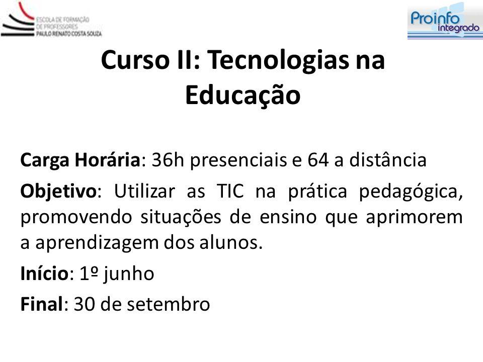 Curso II: Tecnologias na Educação Carga Horária: 36h presenciais e 64 a distância Objetivo: Utilizar as TIC na prática pedagógica, promovendo situaçõe