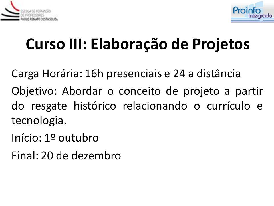 Curso III: Elaboração de Projetos Carga Horária: 16h presenciais e 24 a distância Objetivo: Abordar o conceito de projeto a partir do resgate históric
