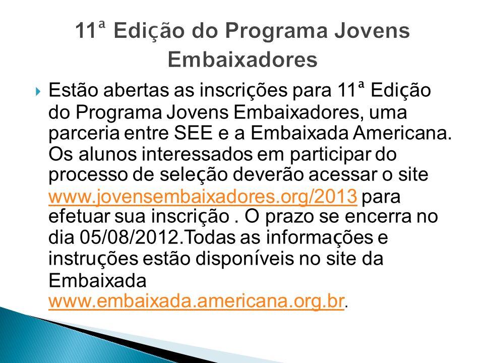 11 ª Edi ç ão do Programa Jovens Embaixadores Estão abertas as inscri ç ões para 11 ª Edi ç ão do Programa Jovens Embaixadores, uma parceria entre SEE e a Embaixada Americana.