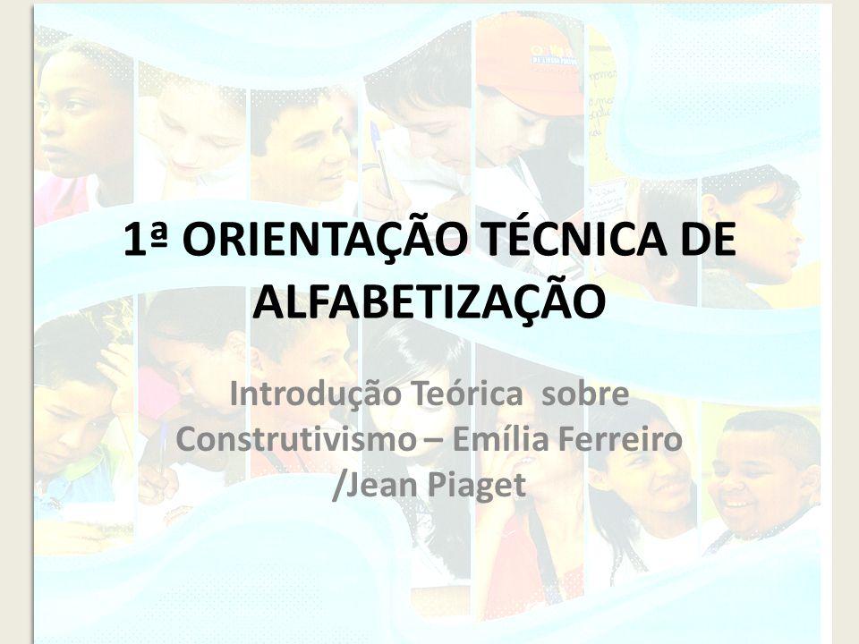 1ª ORIENTAÇÃO TÉCNICA DE ALFABETIZAÇÃO Introdução Teórica sobre Construtivismo – Emília Ferreiro /Jean Piaget